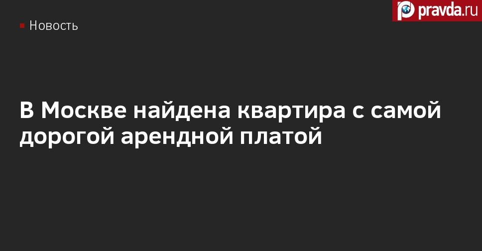 В Москве найдена квартира с самой дорогой арендной платой